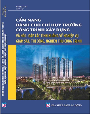 Cẩm Nang Dành Cho Chỉ Huy Trưởng Công Trình Xây Dựng & Hỏi - Đáp Các Tình Huống Về Nghiệp Vụ Giám Sát, Thi Công, Nghiệm Thu Công Trình
