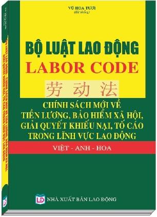 Sách Bộ Luật Lao Động – Labor Code – Chính Sách Mới Về Tiền Lương, Bảo Hiểm Xã Hội, Giải Quyết Khiếu Nại, Tố Cáo Trong Lĩnh Vực Lao Động (Việt – Anh - Hoa)