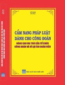 Sách Cẩm Nang Pháp Luật Dành Cho Công Đoàn Nâng Cao Vai Trò Của Tổ Chức Công Đoàn Và Vì Lợi Ích Đoàn Viên.