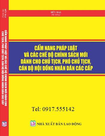 Sách Cẩm Nang Pháp Luật Và Các Chế Độ Chính Sách Mới Dành Cho Chủ Tịch, Phó Chủ Tịch, Cán Bộ Hội Đồng Nhân Dân Các Cấp