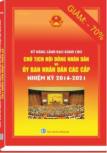 Sách KỸ NĂNG LÃNH ĐẠO DÀNH CHO CHỦ TỊCH HỘI ĐỒNG NHÂN DÂN VÀ ỦY BAN NHÂN DÂN CÁC CẤP NHIỆM KỲ 2016-2021
