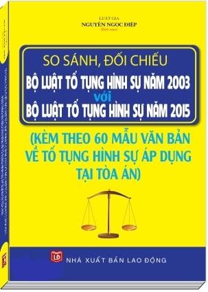 Sách So Sánh, Đối Chiếu Bộ Luật Tố Tụng Hình Sự Năm 2003 Với Bộ Luật Tố Tụng Hình Sự Năm 2015 Và 60 Mẫu Văn Bản Về Tố Tụng Hình Sự Áp Dụng Tại Tòa Án